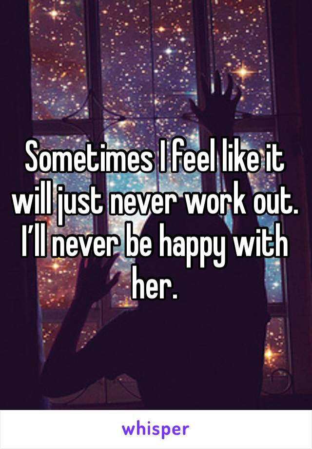 Sometimes I feel like it will just never work out. I'll never be happy with her.