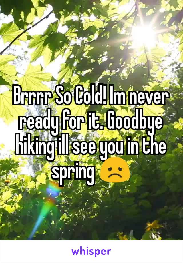 Brrrr So Cold! Im never ready for it. Goodbye hiking ill see you in the spring 😞