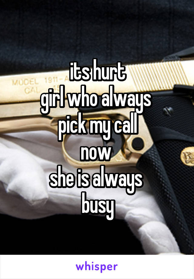 its hurt girl who always  pick my call now  she is always  busy
