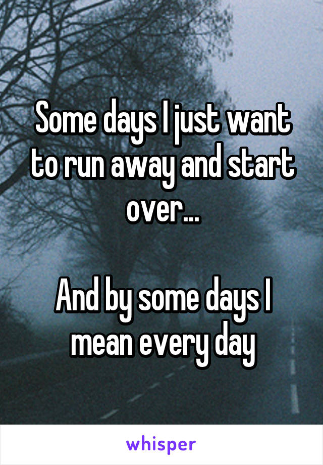 Some days I just want to run away and start over...  And by some days I mean every day