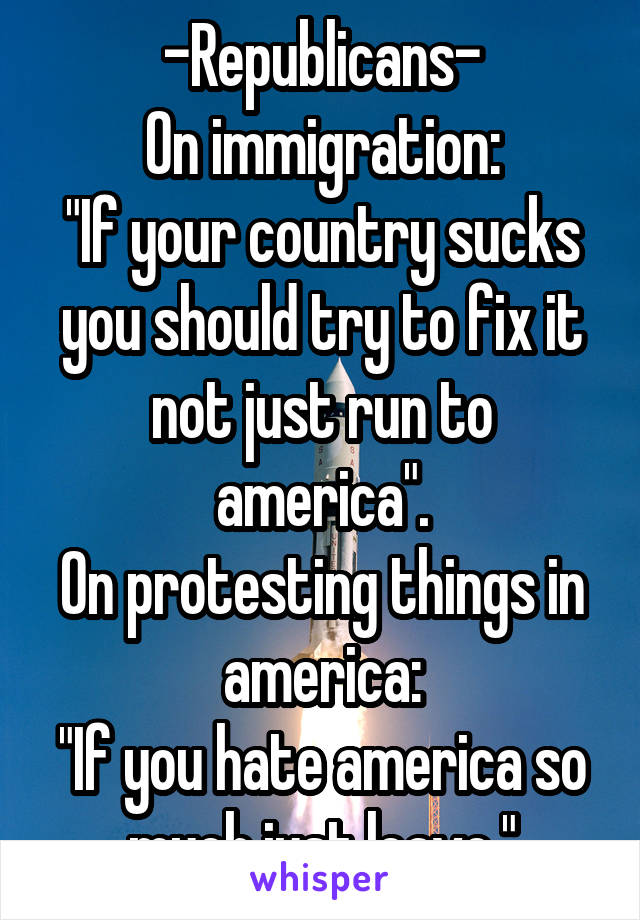 "-Republicans- On immigration: ""If your country sucks you should try to fix it not just run to america"". On protesting things in america: ""If you hate america so much just leave."""