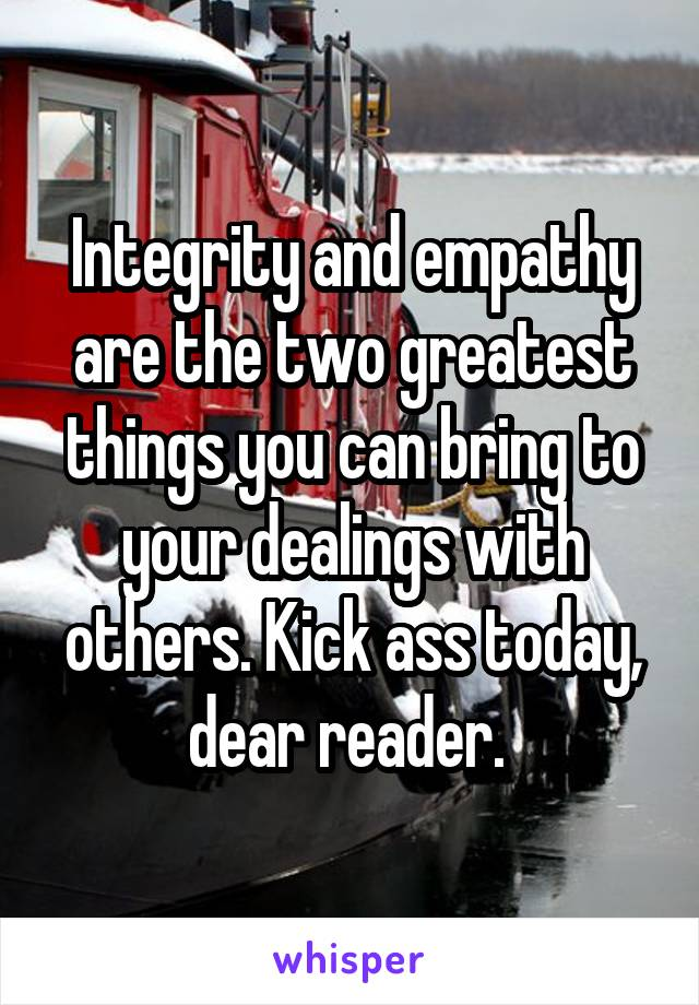 Integrity and empathy are the two greatest things you can bring to your dealings with others. Kick ass today, dear reader.