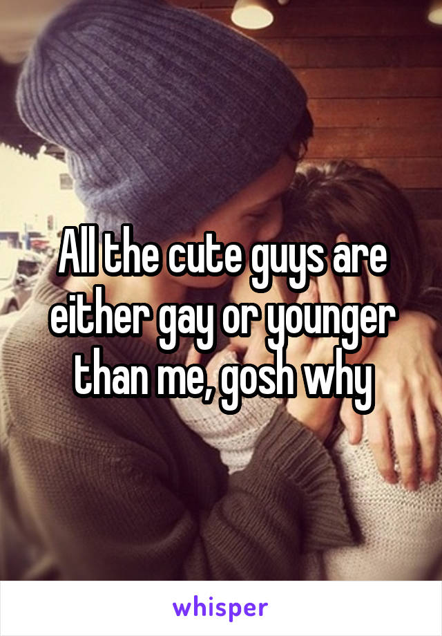 All the cute guys are either gay or younger than me, gosh why