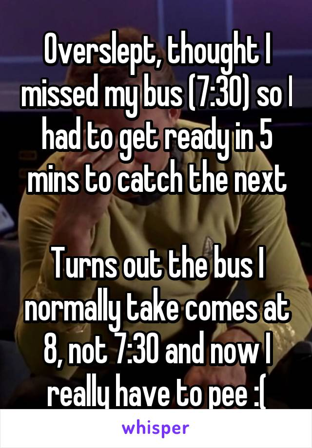 Overslept, thought I missed my bus (7:30) so I had to get ready in 5 mins to catch the next  Turns out the bus I normally take comes at 8, not 7:30 and now I really have to pee :(
