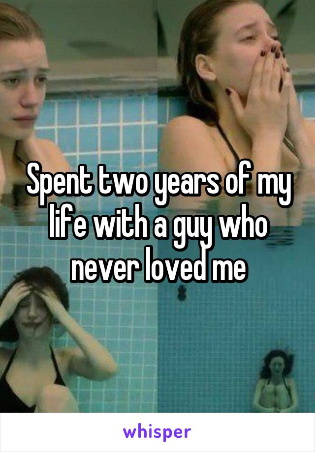 Spent two years of my life with a guy who never loved me