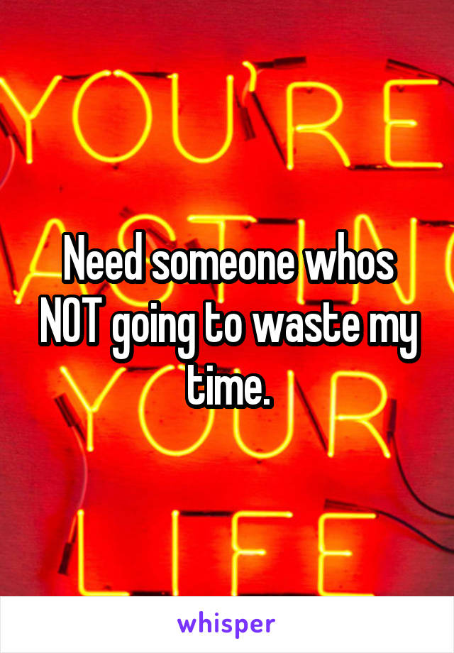 Need someone whos NOT going to waste my time.