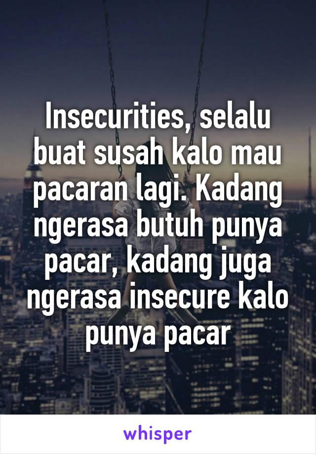 Insecurities, selalu buat susah kalo mau pacaran lagi. Kadang ngerasa butuh punya pacar, kadang juga ngerasa insecure kalo punya pacar