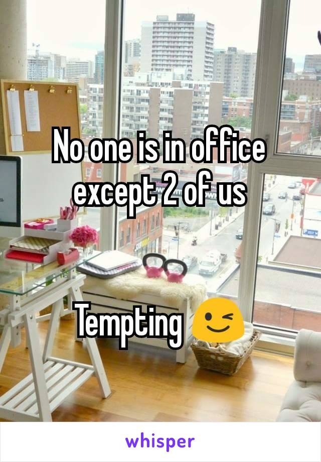 No one is in office except 2 of us   Tempting 😉