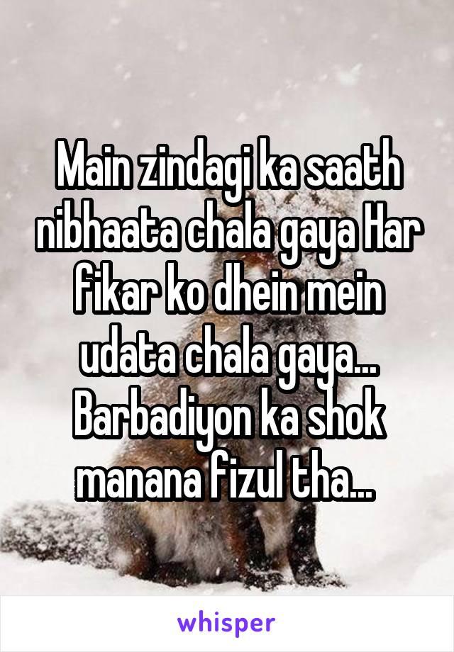 Main zindagi ka saath nibhaata chala gaya Har fikar ko dhein mein udata chala gaya... Barbadiyon ka shok manana fizul tha...