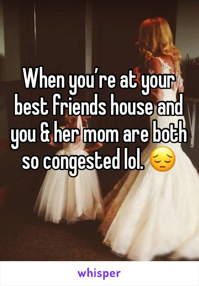When you're at your best friends house and you & her mom are both so congested lol. 😔