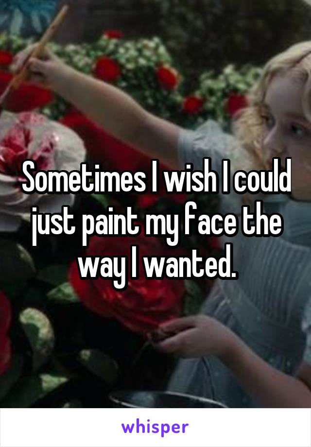 Sometimes I wish I could just paint my face the way I wanted.