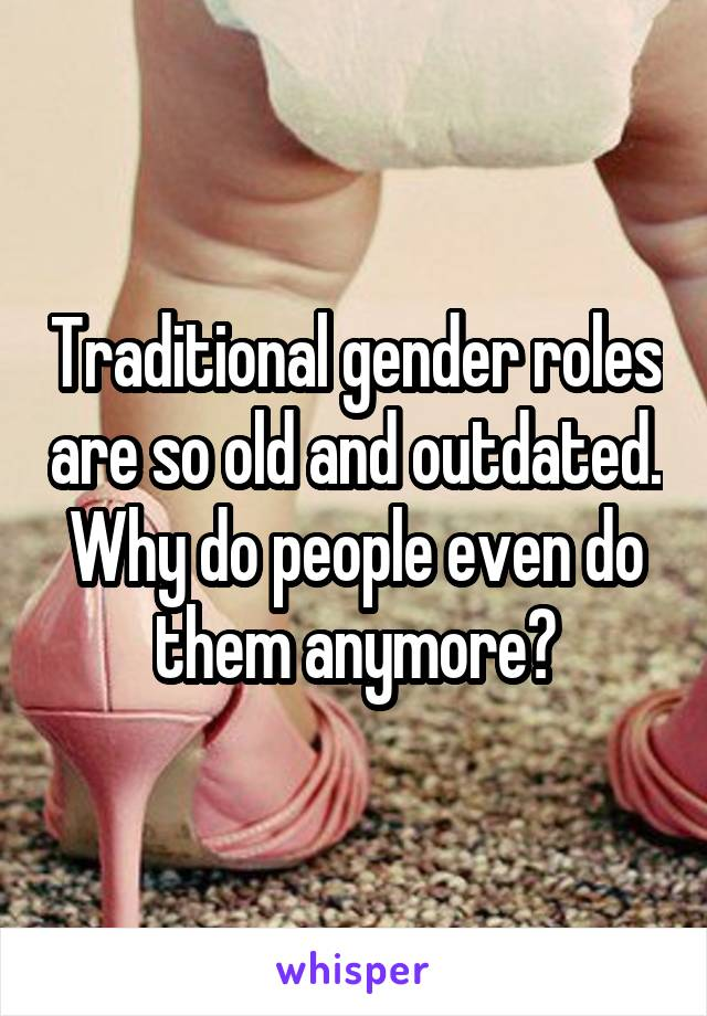 Traditional gender roles are so old and outdated. Why do people even do them anymore?