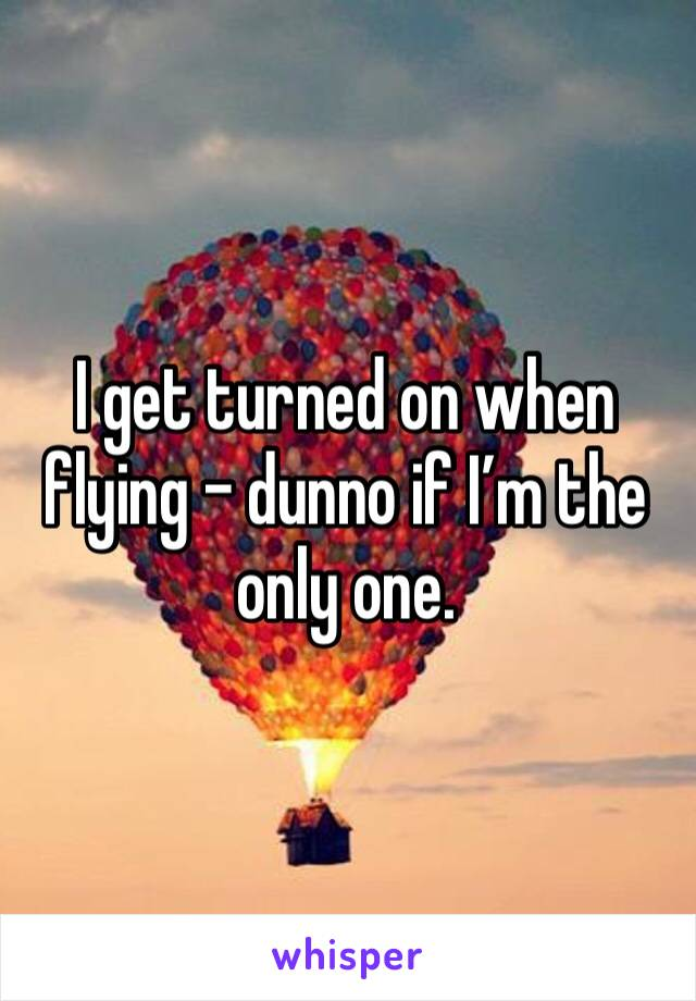 I get turned on when flying - dunno if I'm the only one.