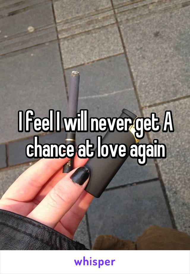 I feel I will never get A chance at love again