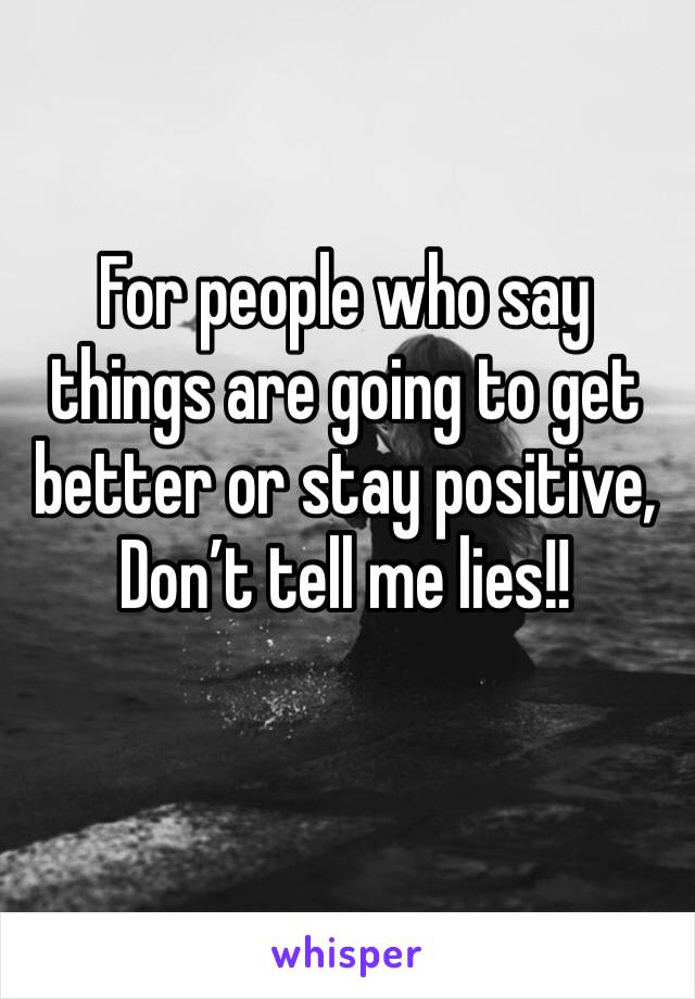 For people who say things are going to get better or stay positive, Don't tell me lies!!