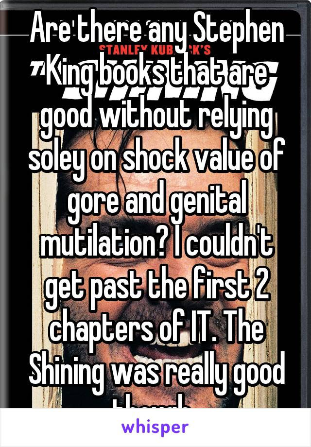 Are there any Stephen King books that are good without relying soley on shock value of gore and genital mutilation? I couldn't get past the first 2 chapters of IT. The Shining was really good though.
