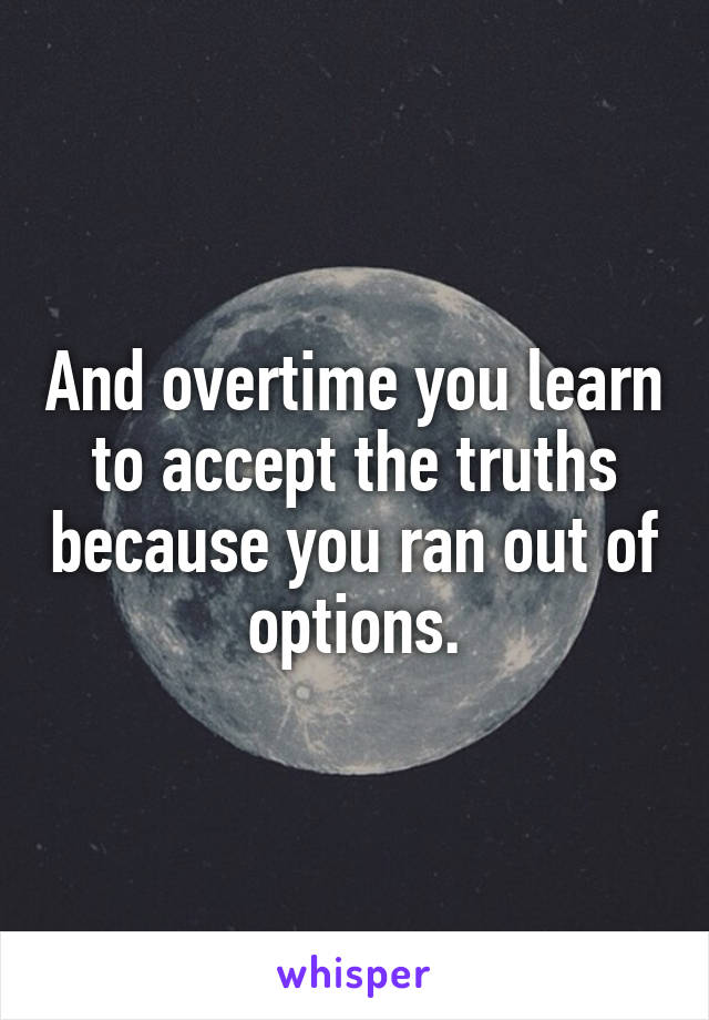 And overtime you learn to accept the truths because you ran out of options.