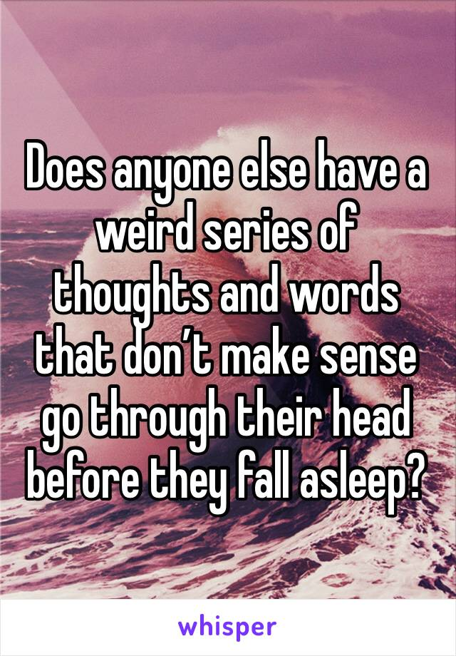 Does anyone else have a weird series of thoughts and words that don't make sense go through their head before they fall asleep?