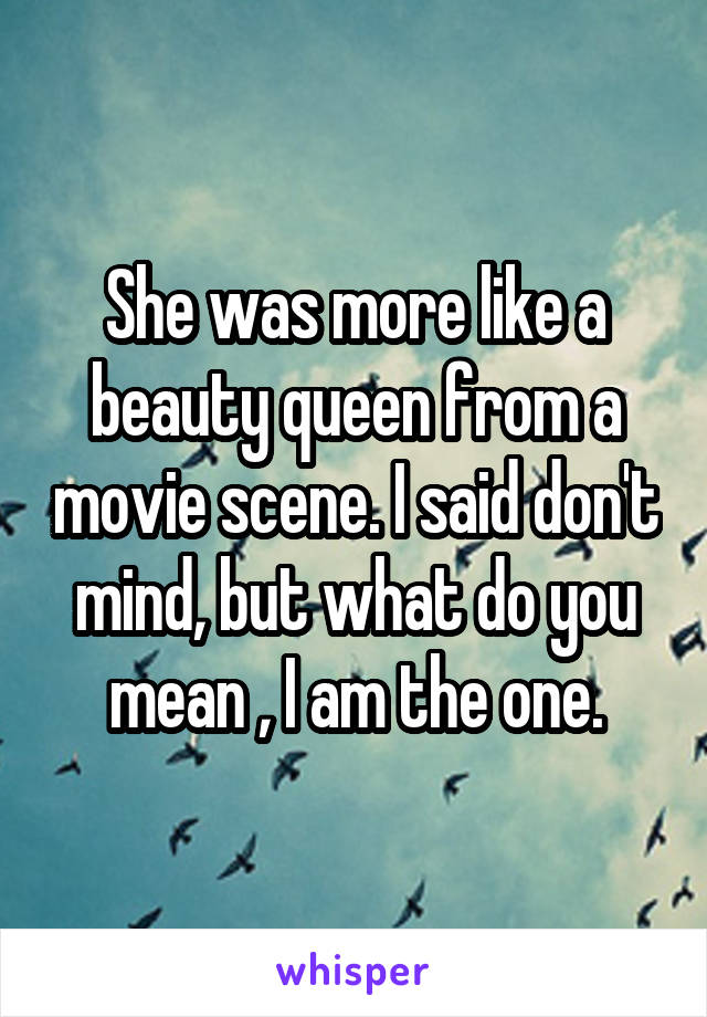 She was more like a beauty queen from a movie scene. I said don't mind, but what do you mean , I am the one.