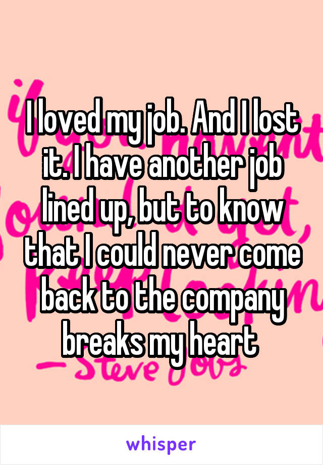 I loved my job. And I lost it. I have another job lined up, but to know that I could never come back to the company breaks my heart