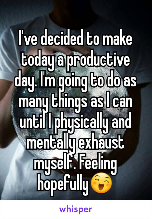 I've decided to make today a productive day. I'm going to do as many things as I can until I physically and mentally exhaust myself. Feeling hopefully😄