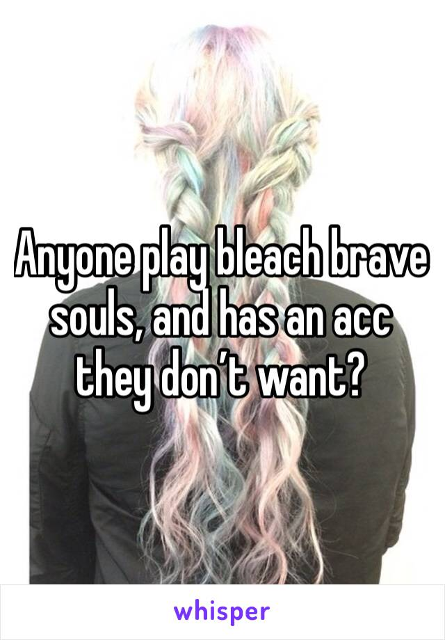 Anyone play bleach brave souls, and has an acc they don't want?
