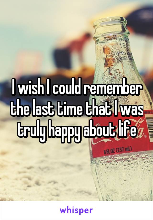 I wish I could remember the last time that I was truly happy about life