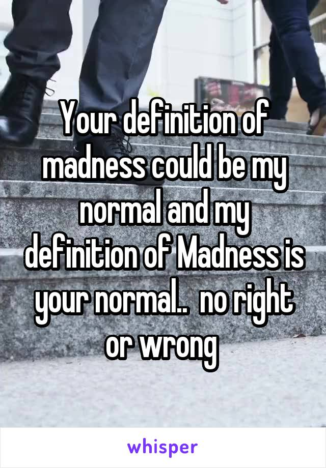 Your definition of madness could be my normal and my definition of Madness is your normal..  no right or wrong