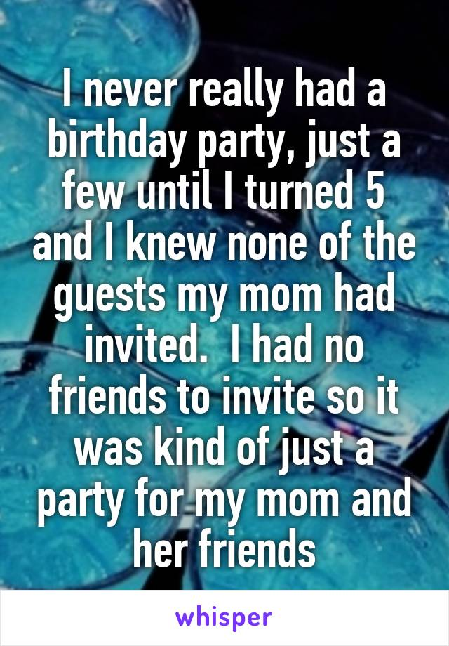 I never really had a birthday party, just a few until I turned 5 and I knew none of the guests my mom had invited.  I had no friends to invite so it was kind of just a party for my mom and her friends