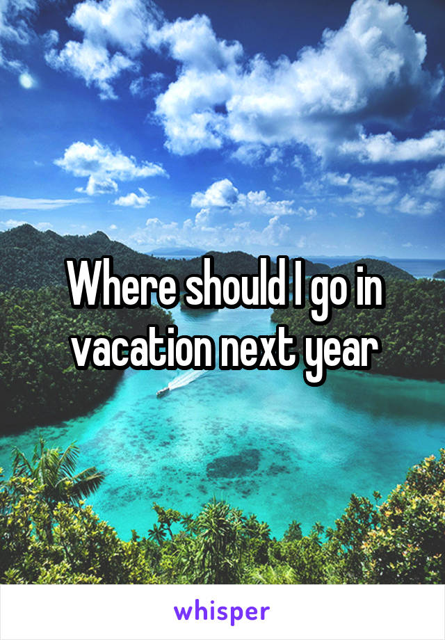 Where should I go in vacation next year