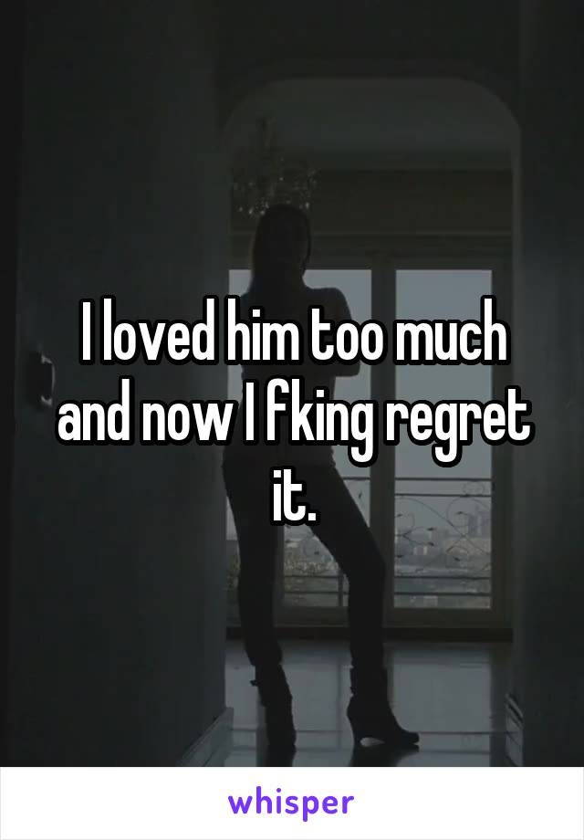 I loved him too much and now I fking regret it.