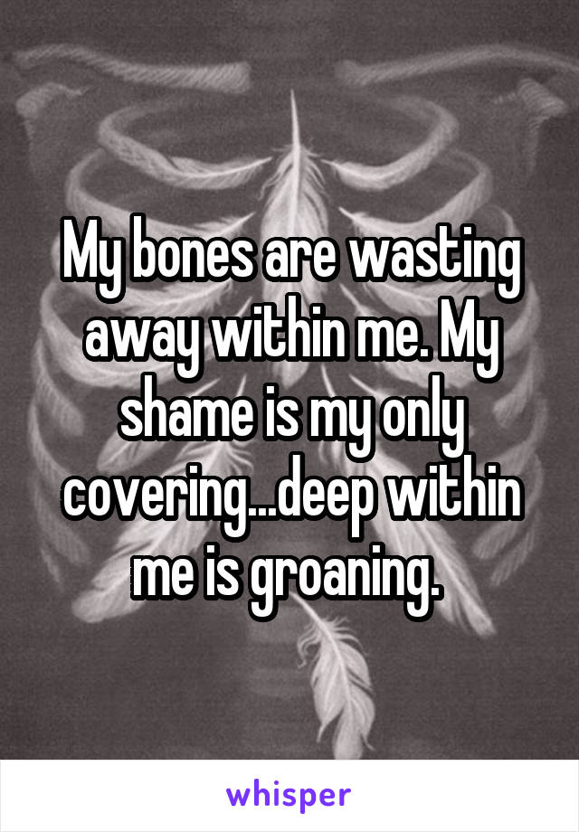 My bones are wasting away within me. My shame is my only covering...deep within me is groaning.