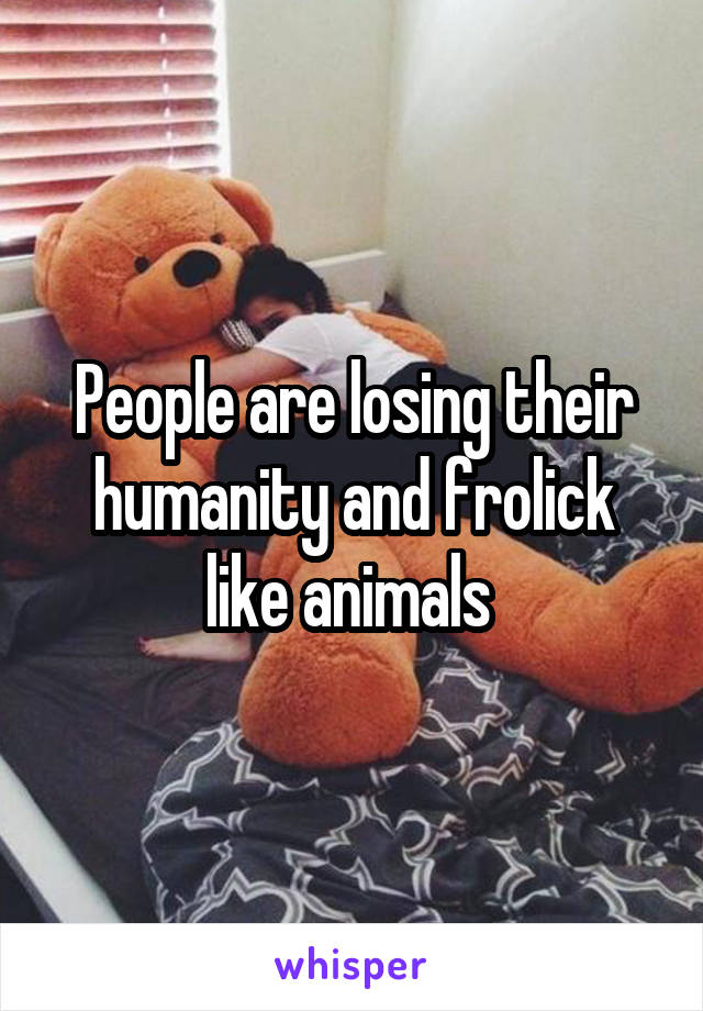 People are losing their humanity and frolick like animals
