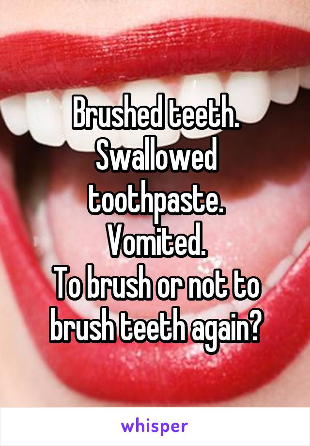 Brushed teeth. Swallowed toothpaste. Vomited. To brush or not to brush teeth again?