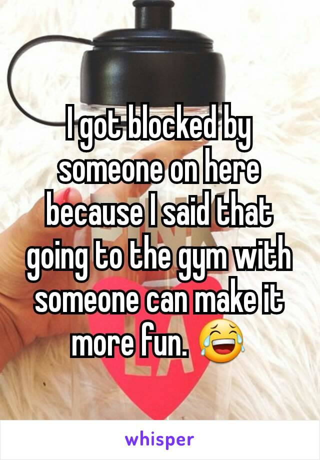 I got blocked by someone on here because I said that going to the gym with someone can make it more fun. 😂