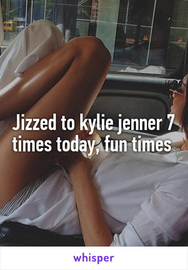 Jizzed to kylie jenner 7 times today, fun times