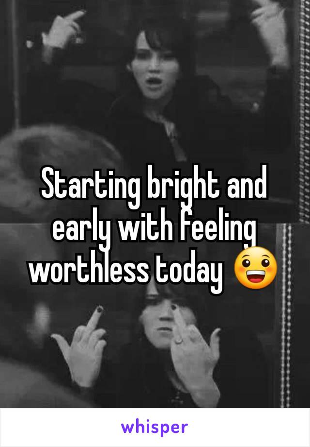 Starting bright and early with feeling worthless today 😀