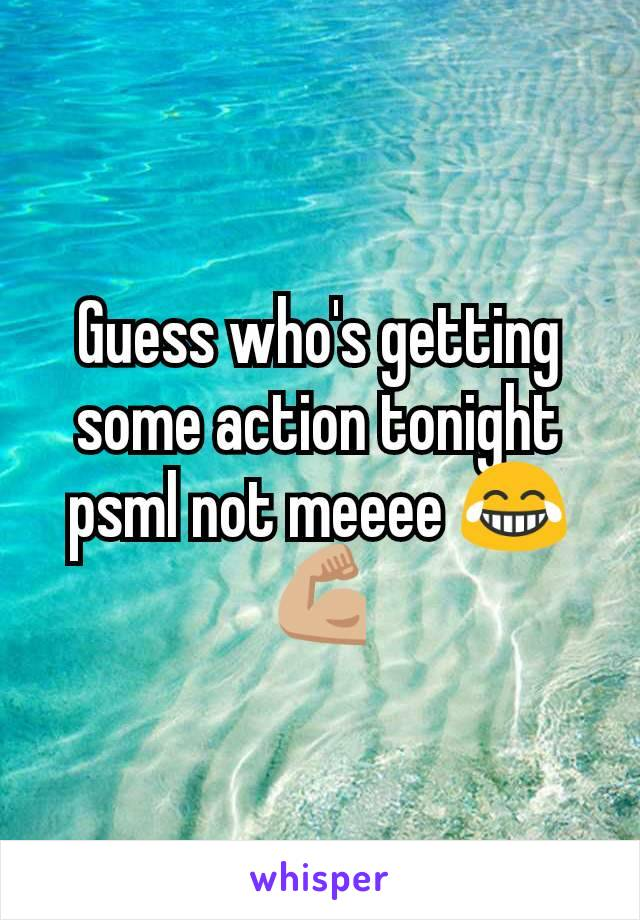 Guess who's getting some action tonight psml not meeee 😂💪🏼