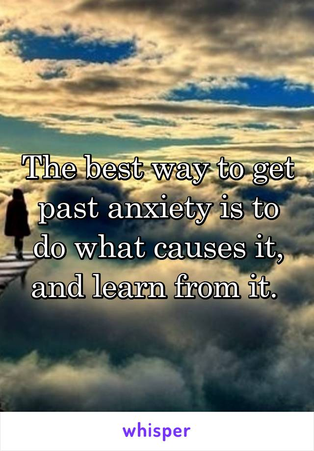 The best way to get past anxiety is to do what causes it, and learn from it.