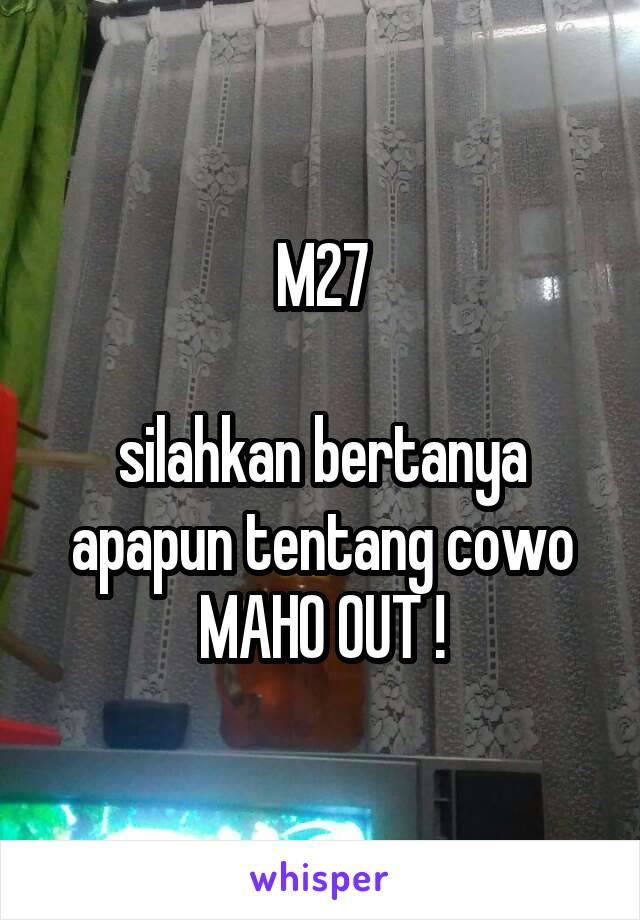 M27  silahkan bertanya apapun tentang cowo MAHO OUT !