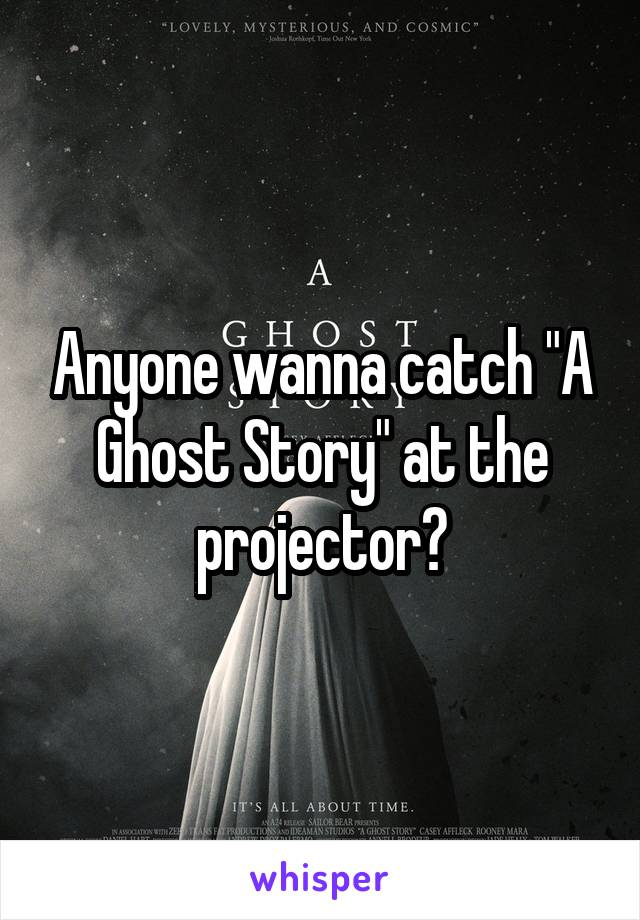 "Anyone wanna catch ""A Ghost Story"" at the projector?"