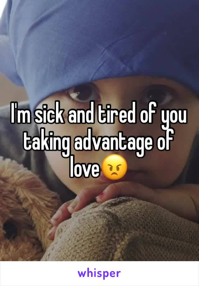 I'm sick and tired of you taking advantage of love😠
