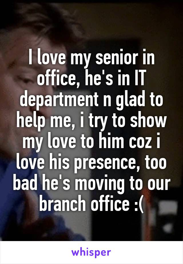I love my senior in office, he's in IT department n glad to help me, i try to show my love to him coz i love his presence, too bad he's moving to our branch office :(