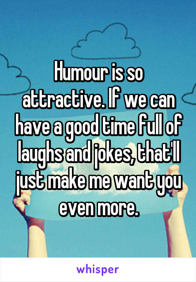 Humour is so attractive. If we can have a good time full of laughs and jokes, that'll just make me want you even more.