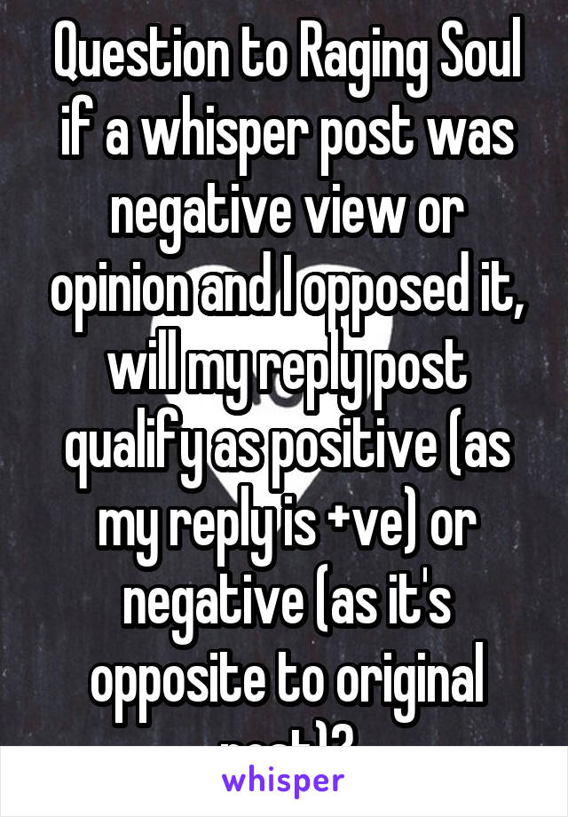 Question to Raging Soul if a whisper post was negative view or opinion and I opposed it, will my reply post qualify as positive (as my reply is +ve) or negative (as it's opposite to original post)?