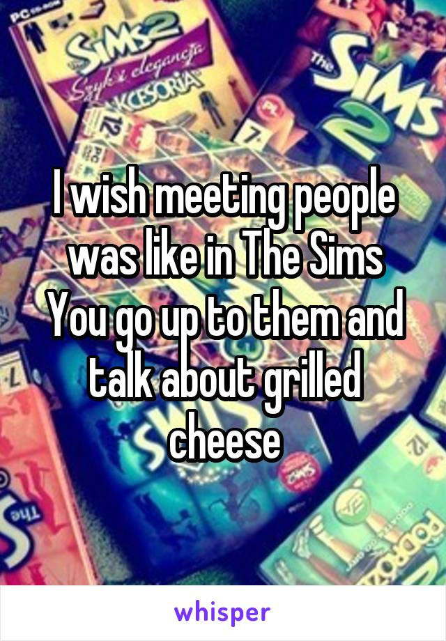 I wish meeting people was like in The Sims You go up to them and talk about grilled cheese