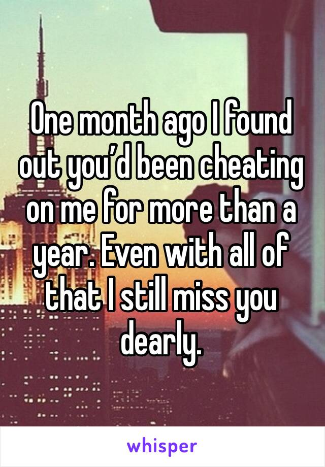 One month ago I found out you'd been cheating on me for more than a year. Even with all of that I still miss you dearly.