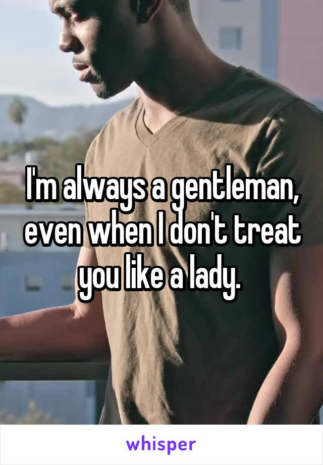 I'm always a gentleman, even when I don't treat you like a lady.