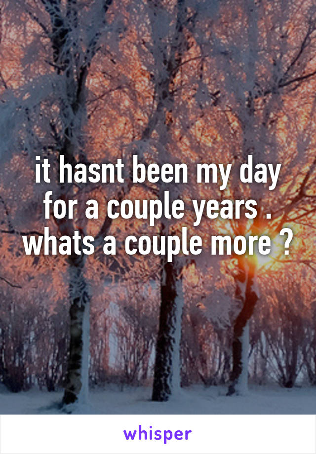 it hasnt been my day for a couple years . whats a couple more ?
