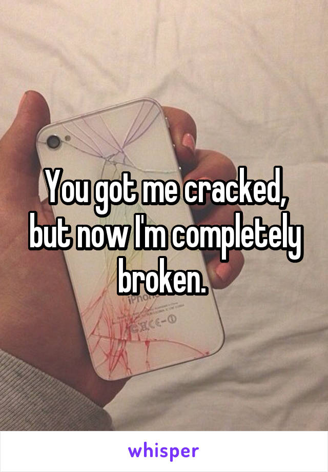 You got me cracked, but now I'm completely broken.